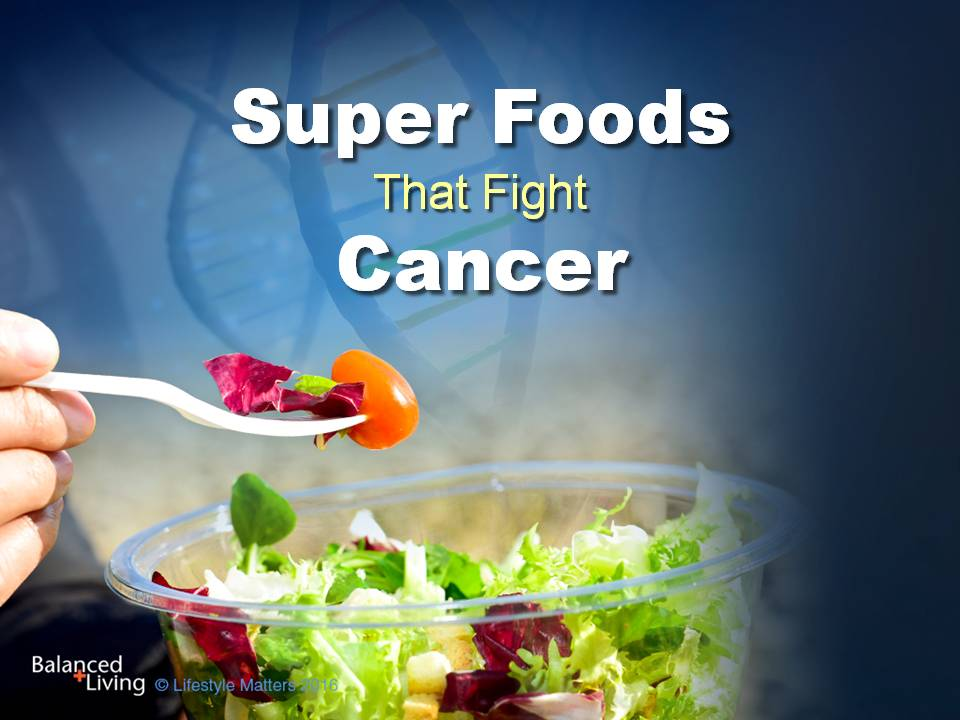 Super Foods That Fight Cancer - Balanced Living - PowerPoint Download