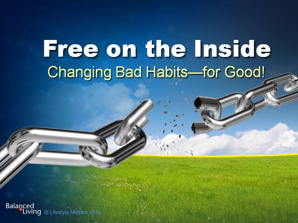Free on the Inside: Changing Bad Habits for Good - Balanced Living - PowerPoint Download