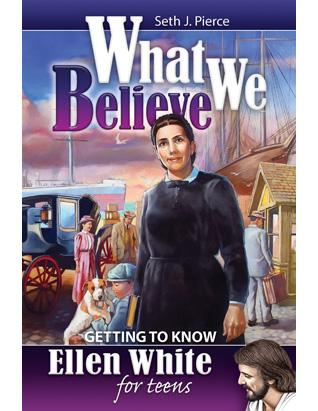 What We Believe: Getting to Know Ellen White for Teens