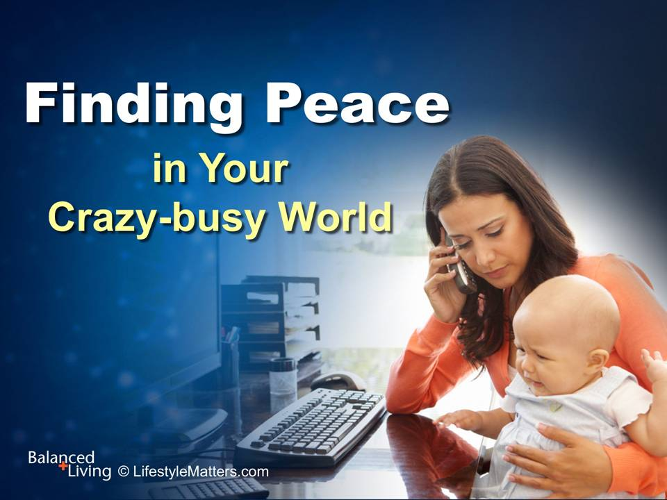 Finding Peace in Your Crazy Busy World - Balanced Living - PowerPoint Download
