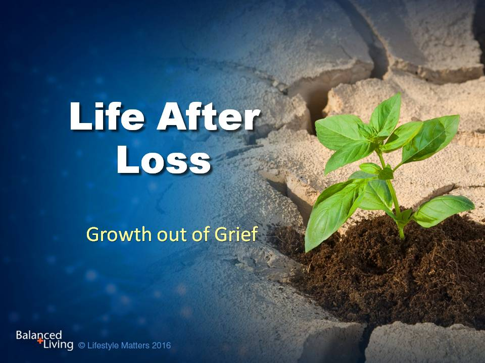 Life after Loss: Growth out of Grief - Balanced Living - PowerPoint Download