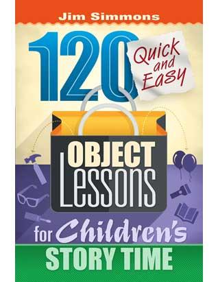 120 Quick and Easy Object Lessons for Children's Storytime
