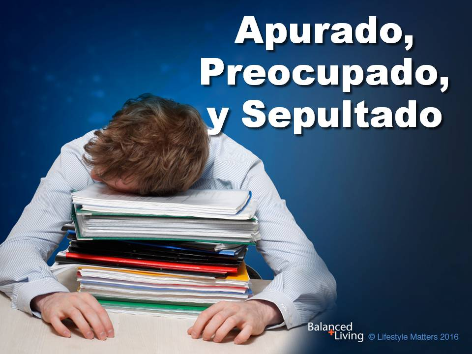 Hurried, Worried, and Buried - Balanced Living - PPT Download (Spanish)