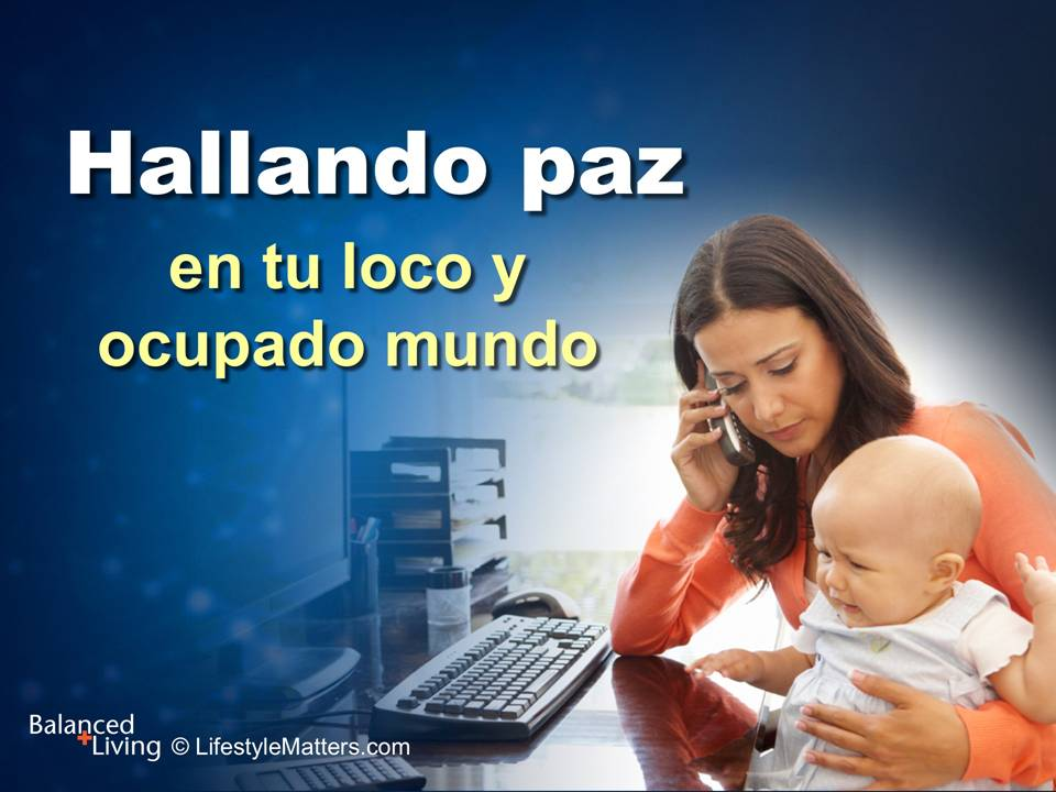 Finding Peace in Your Crazy Busy World - Balanced Living - PPT Download (Spanish)